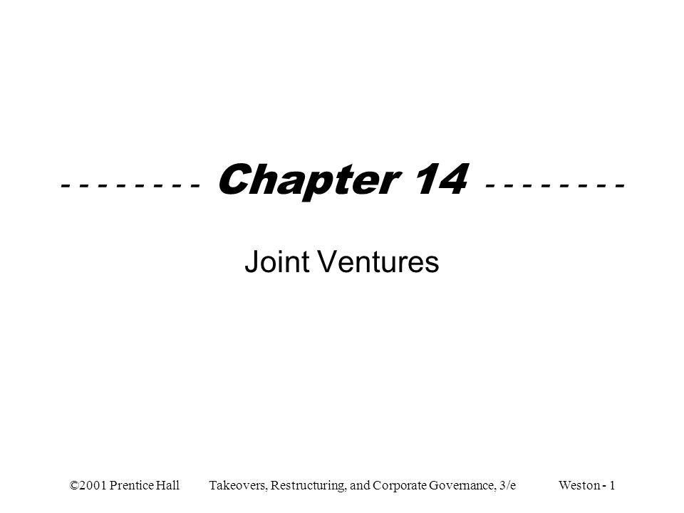 ©2001 Prentice Hall Takeovers, Restructuring, and Corporate Governance, 3/e Weston - 22 Reasons for failure –Inflexibility problems similar to other long- term contracts –Implementation requires substantial commitments of managerial resources –Joint ventures do not last as long as planned About 70% are disbanded before scheduled maturity On average they do not last as long as one-half the term of years stated in agreement