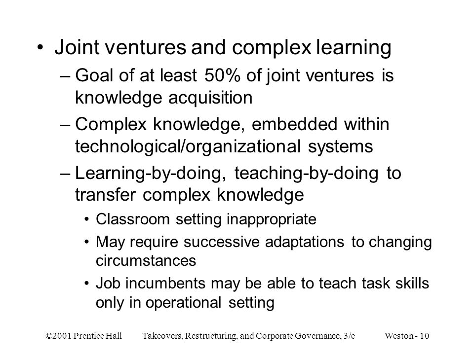 ©2001 Prentice Hall Takeovers, Restructuring, and Corporate Governance, 3/e Weston - 10 Joint ventures and complex learning –Goal of at least 50% of j