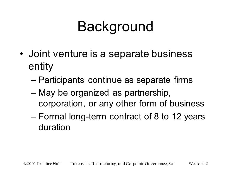 ©2001 Prentice Hall Takeovers, Restructuring, and Corporate Governance, 3/e Weston - 23 –Reasons for disbanding joint ventures Inadequate preplanning Technology did not develop as expected Disagreement between parties on approaches to joint venture objectives Refusal to share knowledge with counterparts in venture — firms wants to learn as much as possible but not to convey too much Inability of parent companies to share control or compromise on difficult issues –Public policy concerns — conflict with firms long-term strategies