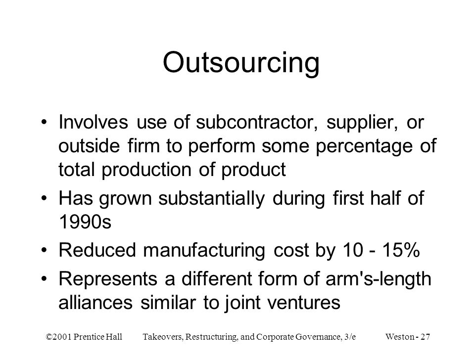 ©2001 Prentice Hall Takeovers, Restructuring, and Corporate Governance, 3/e Weston - 27 Outsourcing Involves use of subcontractor, supplier, or outsid