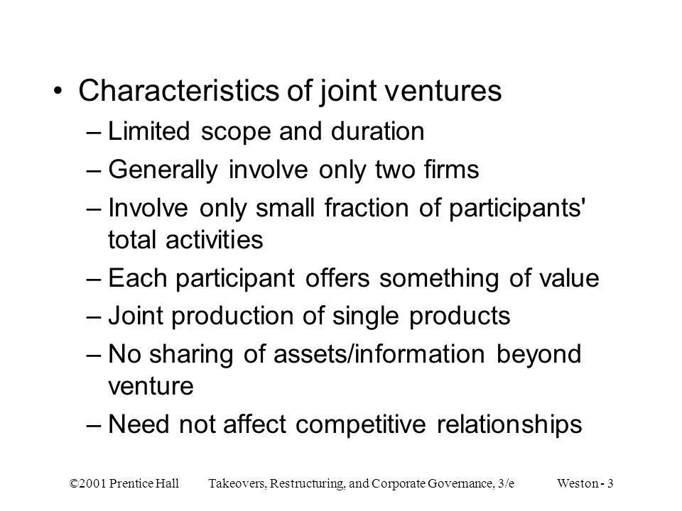 ©2001 Prentice Hall Takeovers, Restructuring, and Corporate Governance, 3/e Weston - 34 –Relative size effect Dollar gains to large and small firms about evenly divided — as in mergers Percentage gains higher for smaller firms –Dollar gains scaled by amount invested in joint venture Average premium is 23% Result lies in range of merger/tender offer premiums –Gains from takeovers could be from synergy or improved management; since joint ventures involve no management change, gains must be from synergy