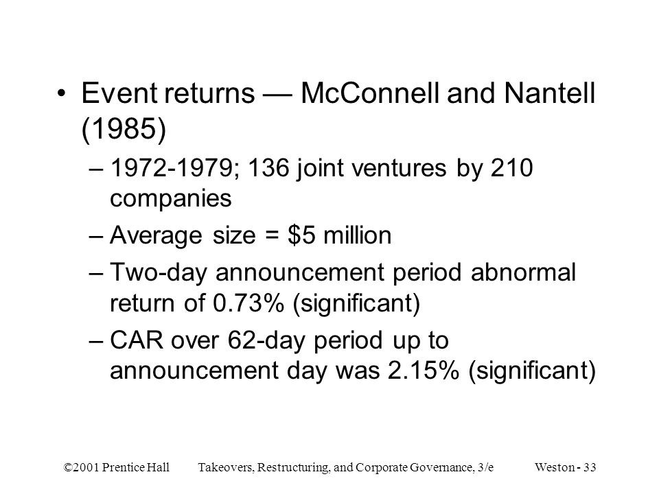 ©2001 Prentice Hall Takeovers, Restructuring, and Corporate Governance, 3/e Weston - 33 Event returns — McConnell and Nantell (1985) –1972-1979; 136 j