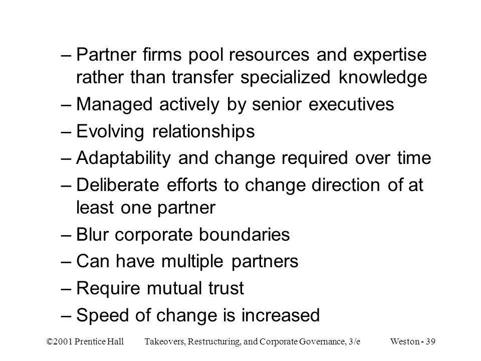 ©2001 Prentice Hall Takeovers, Restructuring, and Corporate Governance, 3/e Weston - 39 –Partner firms pool resources and expertise rather than transf