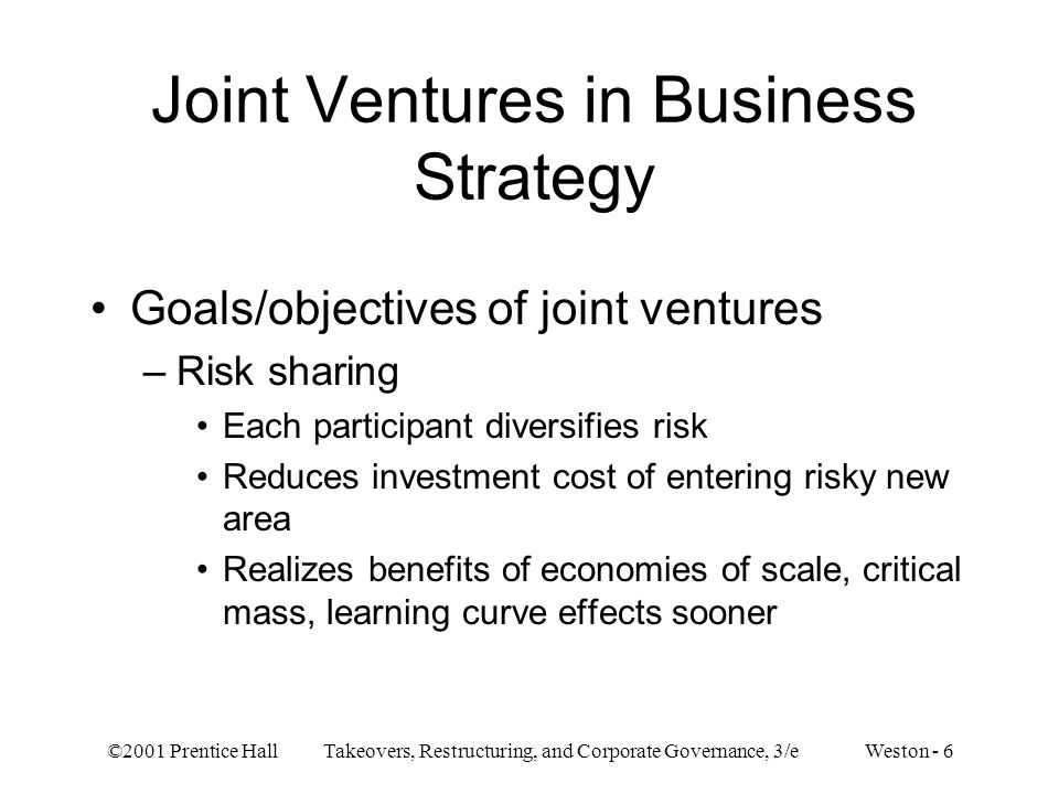 ©2001 Prentice Hall Takeovers, Restructuring, and Corporate Governance, 3/e Weston - 6 Joint Ventures in Business Strategy Goals/objectives of joint v