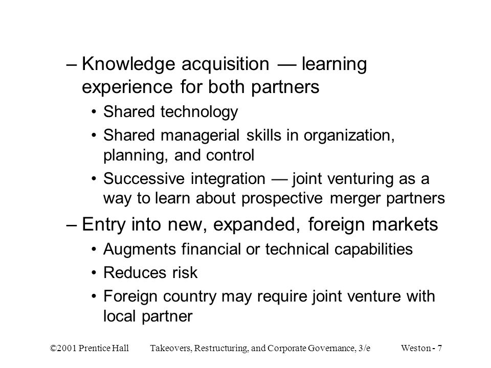 ©2001 Prentice Hall Takeovers, Restructuring, and Corporate Governance, 3/e Weston - 7 –Knowledge acquisition — learning experience for both partners