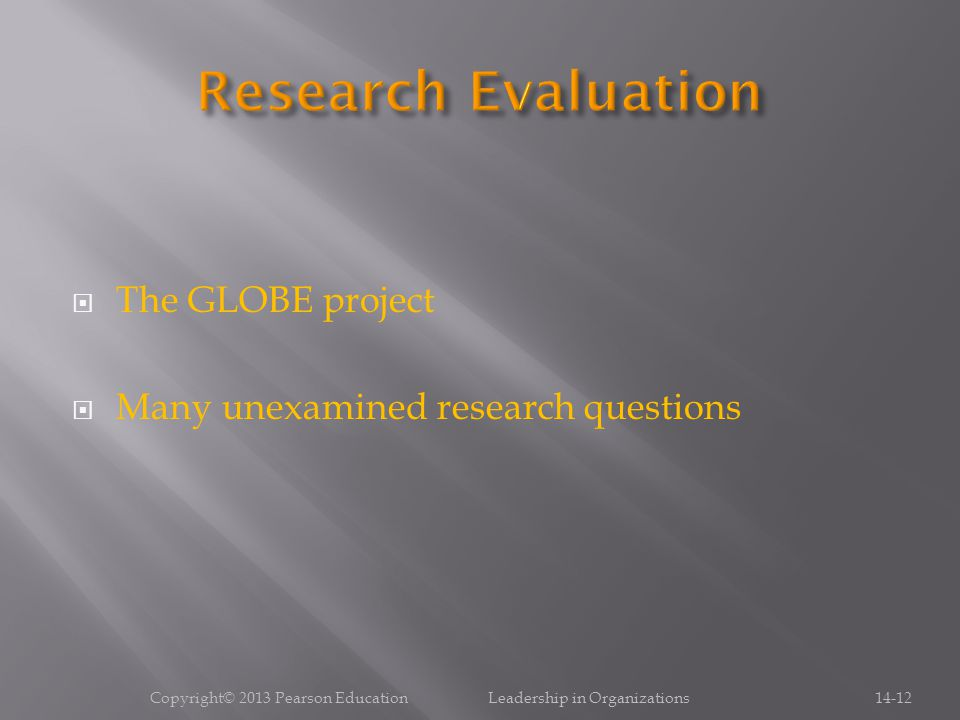  The GLOBE project  Many unexamined research questions Copyright© 2013 Pearson Education Leadership in Organizations14-12
