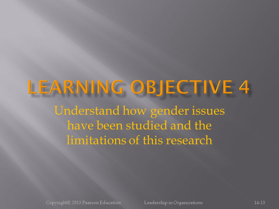 Copyright© 2013 Pearson Education Leadership in Organizations14-13 Understand how gender issues have been studied and the limitations of this research