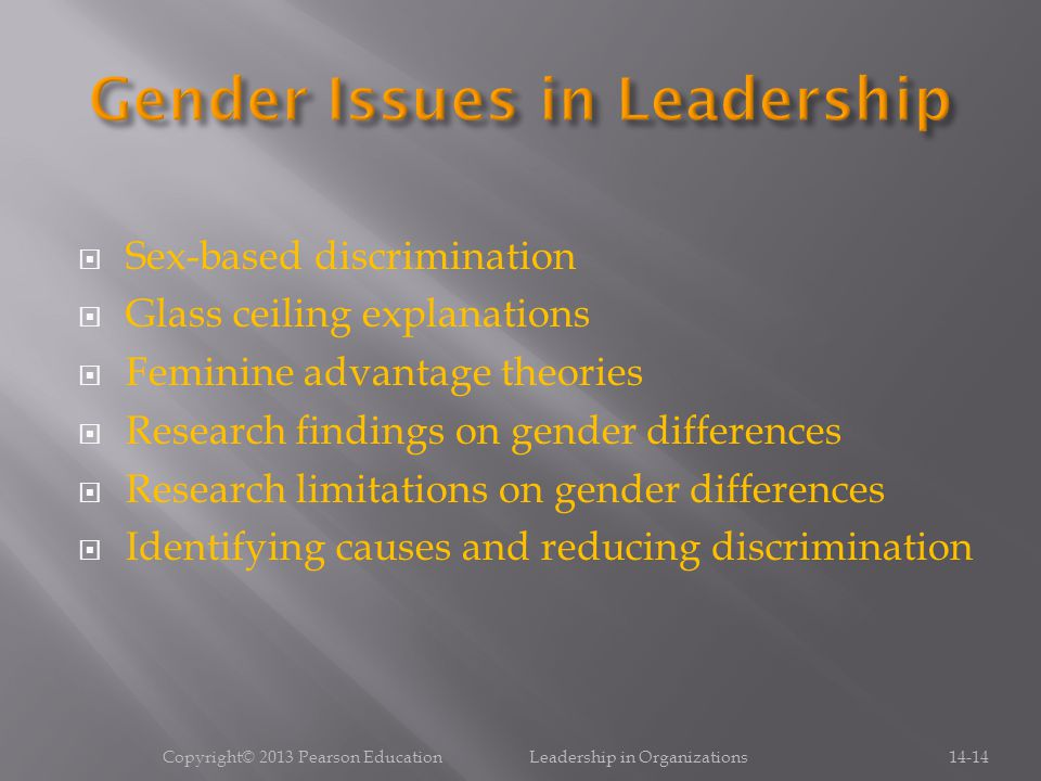  Sex-based discrimination  Glass ceiling explanations  Feminine advantage theories  Research findings on gender differences  Research limitations on gender differences  Identifying causes and reducing discrimination Copyright© 2013 Pearson Education Leadership in Organizations14-14