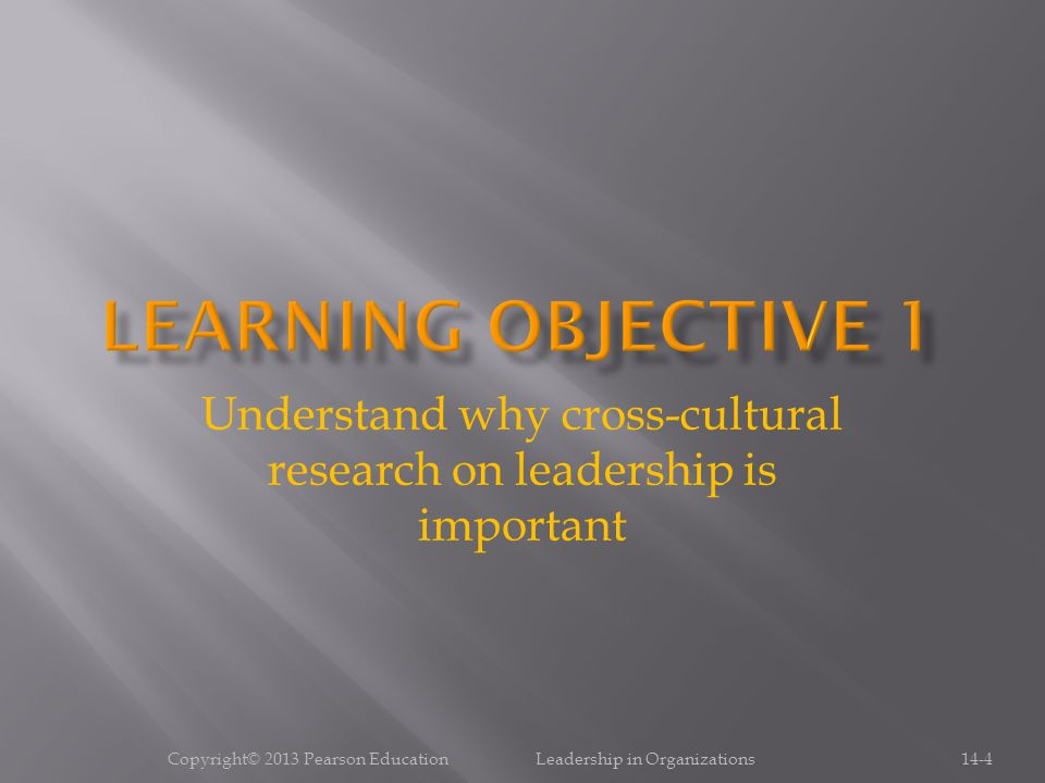 Copyright© 2013 Pearson Education Leadership in Organizations14-4 Understand why cross-cultural research on leadership is important