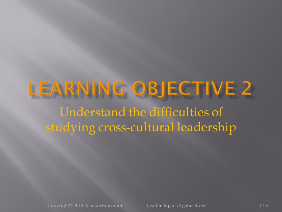 Copyright© 2013 Pearson Education Leadership in Organizations14-6 Understand the difficulties of studying cross-cultural leadership