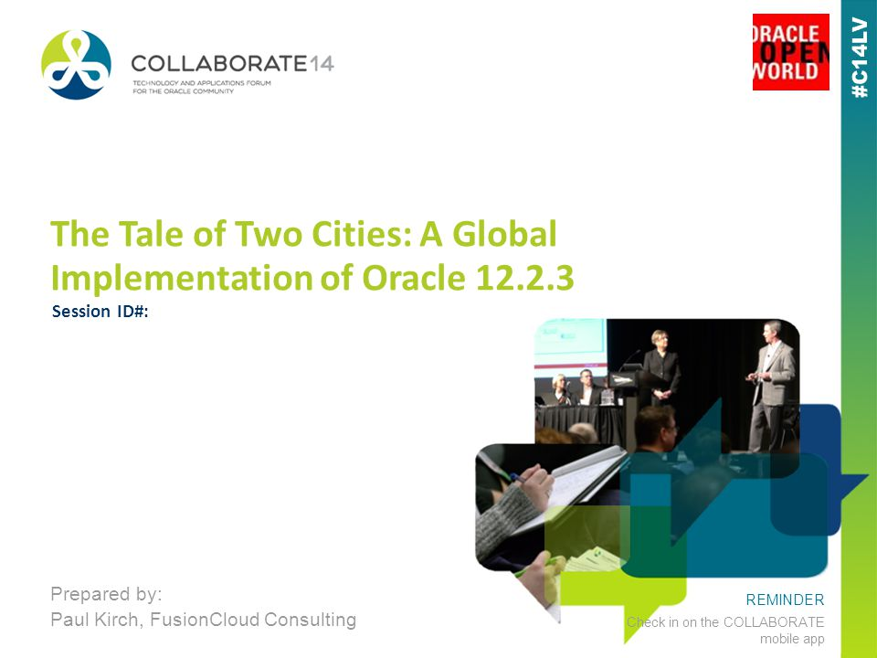 REMINDER Check in on the COLLABORATE mobile app The Tale of Two Cities: A Global Implementation of Oracle 12.2.3 Prepared by: Paul Kirch, FusionCloud Consulting Session ID#: