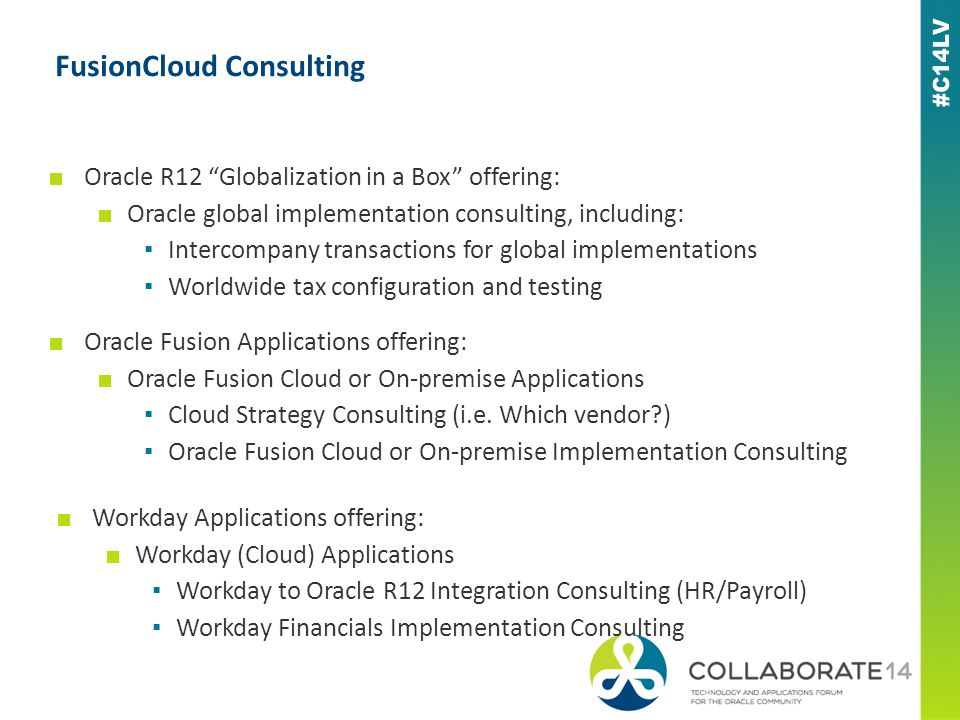 FusionCloud Consulting ■ Oracle R12 Globalization in a Box offering: ■ Oracle global implementation consulting, including: ▪ Intercompany transactions for global implementations ▪ Worldwide tax configuration and testing ■ Oracle Fusion Applications offering: ■ Oracle Fusion Cloud or On-premise Applications ▪ Cloud Strategy Consulting (i.e.