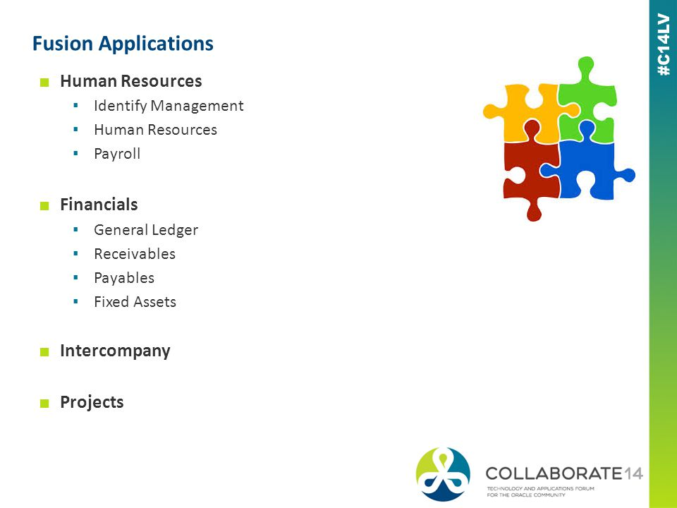 Fusion Applications ■ Human Resources ▪ Identify Management ▪ Human Resources ▪ Payroll ■ Financials ▪ General Ledger ▪ Receivables ▪ Payables ▪ Fixed Assets ■ Intercompany ■ Projects