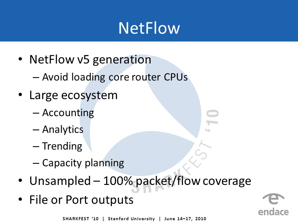SHARKFEST '10 | Stanford University | June 14–17, 2010 NetFlow NetFlow v5 generation – Avoid loading core router CPUs Large ecosystem – Accounting – Analytics – Trending – Capacity planning Unsampled – 100% packet/flow coverage File or Port outputs