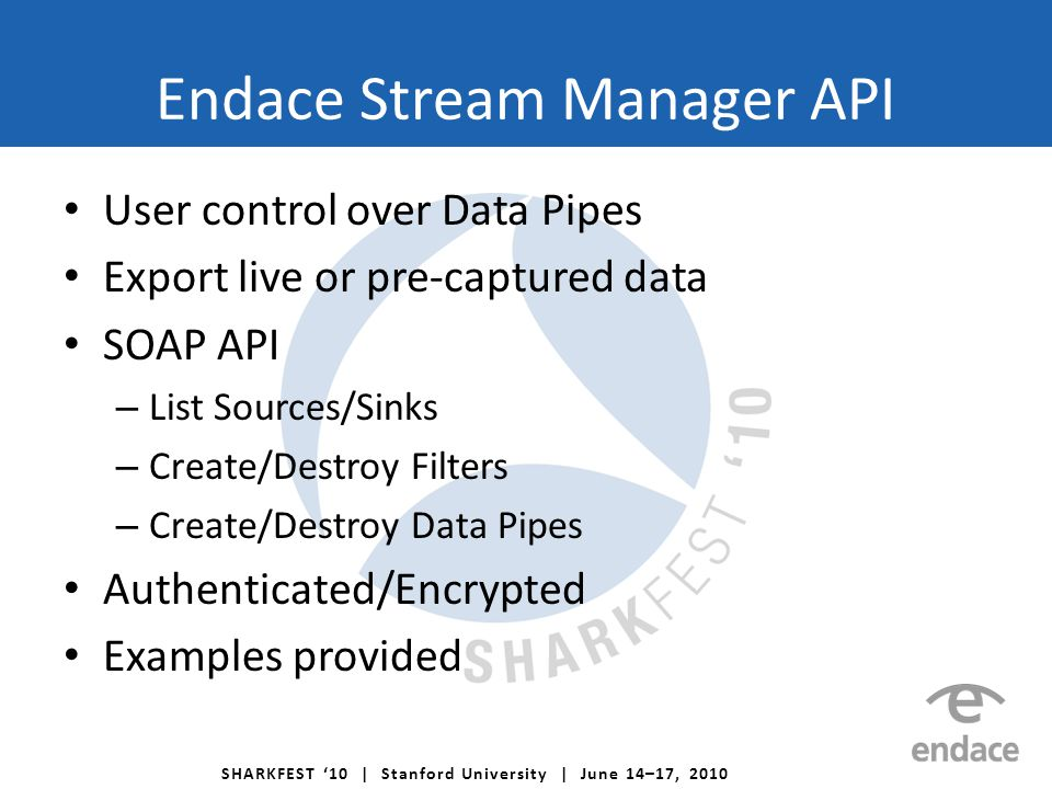 SHARKFEST '10 | Stanford University | June 14–17, 2010 Endace Stream Manager API User control over Data Pipes Export live or pre-captured data SOAP API – List Sources/Sinks – Create/Destroy Filters – Create/Destroy Data Pipes Authenticated/Encrypted Examples provided