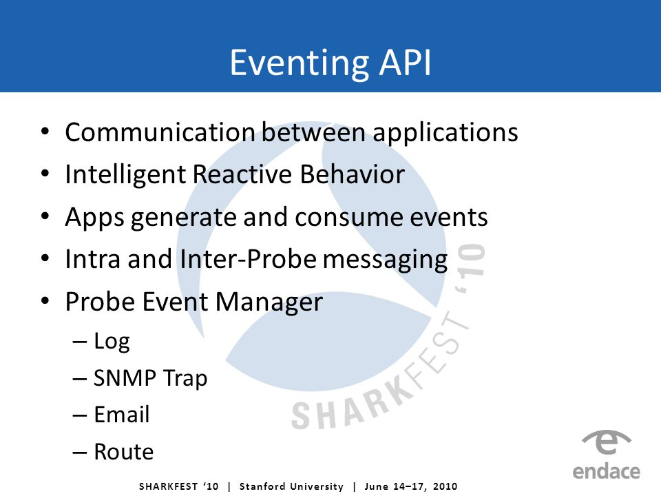 SHARKFEST '10 | Stanford University | June 14–17, 2010 Eventing API Communication between applications Intelligent Reactive Behavior Apps generate and consume events Intra and Inter-Probe messaging Probe Event Manager – Log – SNMP Trap – Email – Route