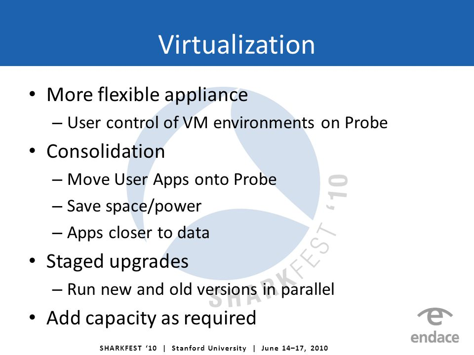 SHARKFEST '10 | Stanford University | June 14–17, 2010 Virtualization More flexible appliance – User control of VM environments on Probe Consolidation