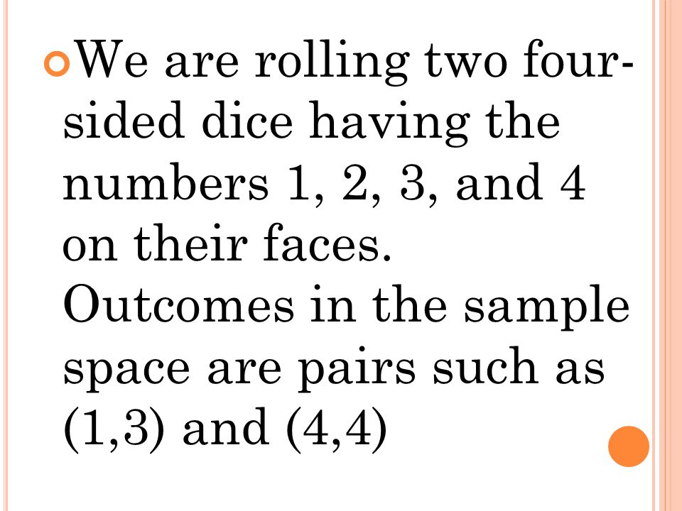 We are rolling two four- sided dice having the numbers 1, 2, 3, and 4 on their faces. Outcomes in the sample space are pairs such as (1,3) and (4,4)