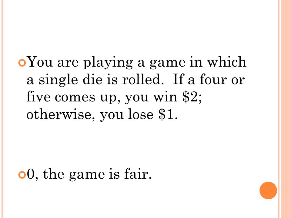 You are playing a game in which a single die is rolled. If a four or five comes up, you win $2; otherwise, you lose $1. 0, the game is fair.