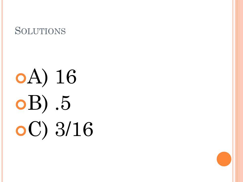 S OLUTIONS A) 16 B).5 C) 3/16