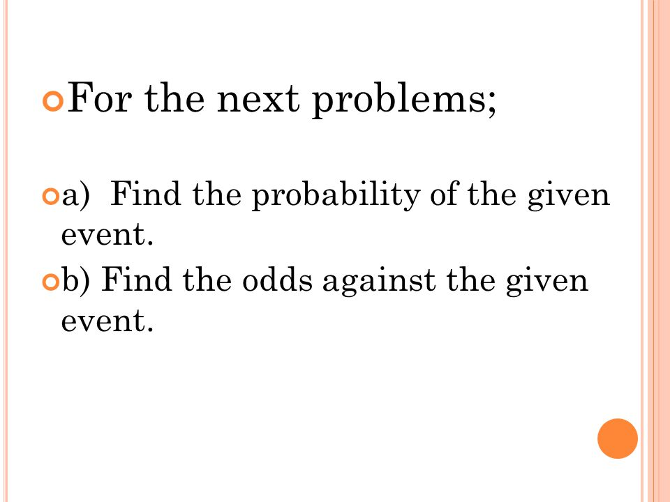 For the next problems; a) Find the probability of the given event. b) Find the odds against the given event.