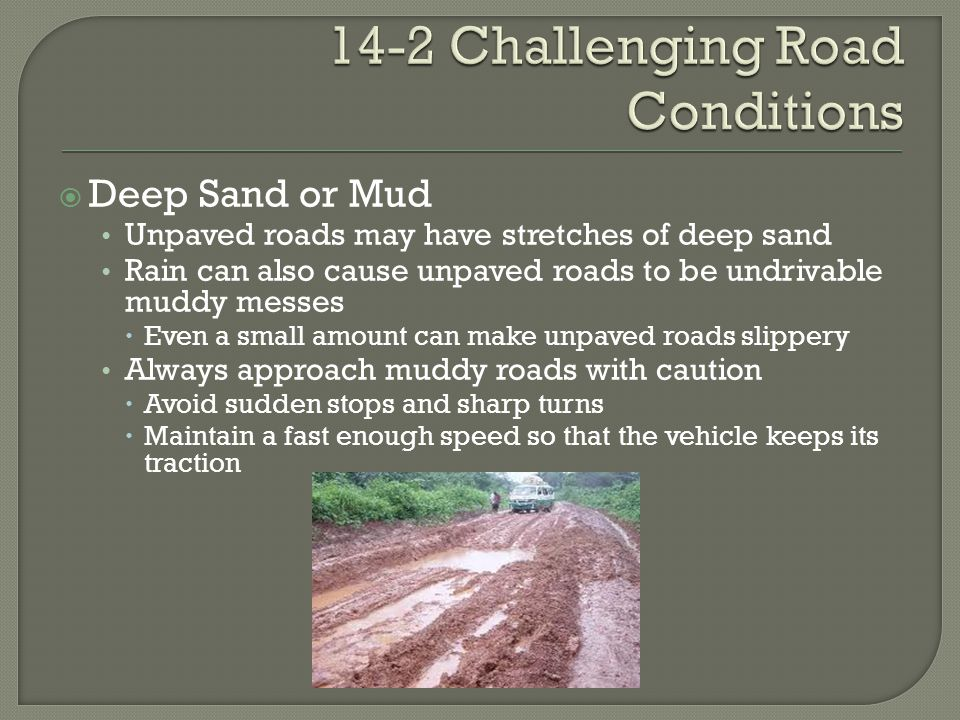  Deep Sand or Mud Unpaved roads may have stretches of deep sand Rain can also cause unpaved roads to be undrivable muddy messes  Even a small amount can make unpaved roads slippery Always approach muddy roads with caution  Avoid sudden stops and sharp turns  Maintain a fast enough speed so that the vehicle keeps its traction