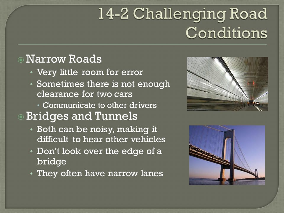  Narrow Roads Very little room for error Sometimes there is not enough clearance for two cars  Communicate to other drivers  Bridges and Tunnels Both can be noisy, making it difficult to hear other vehicles Don't look over the edge of a bridge They often have narrow lanes