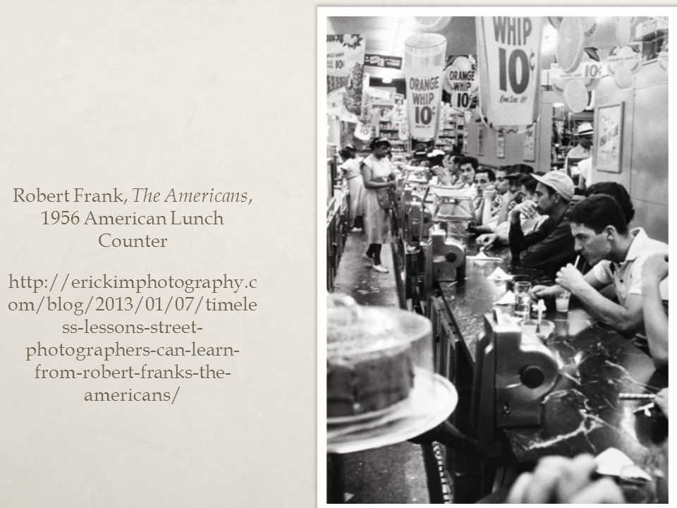 Robert Frank, The Americans, 1956 American Lunch Counter http://erickimphotography.c om/blog/2013/01/07/timele ss-lessons-street- photographers-can-le