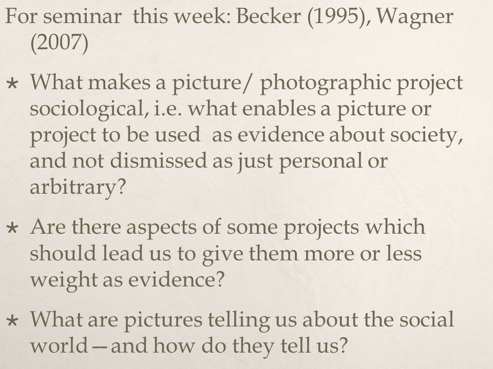 For seminar this week: Becker (1995), Wagner (2007)  What makes a picture/ photographic project sociological, i.e. what enables a picture or project