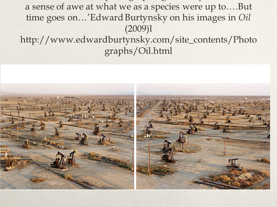 When I first started photographing industry it was out of a sense of awe at what we as a species were up to….But time goes on…'Edward Burtynsky on his images in Oil (2009)l http://www.edwardburtynsky.com/site_contents/Photo graphs/Oil.html