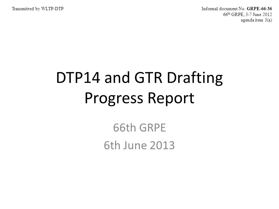 DTP14 and GTR Drafting Progress Report 66th GRPE 6th June 2013 Informal document No. GRPE-66-36 66 th GRPE, 3-7 June 2012 agenda item 3(a) Transmitted