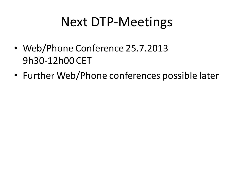 Next DTP-Meetings Web/Phone Conference 25.7.2013 9h30-12h00 CET Further Web/Phone conferences possible later