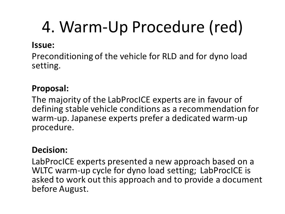 4. Warm-Up Procedure (red) Issue: Preconditioning of the vehicle for RLD and for dyno load setting. Proposal: The majority of the LabProcICE experts a