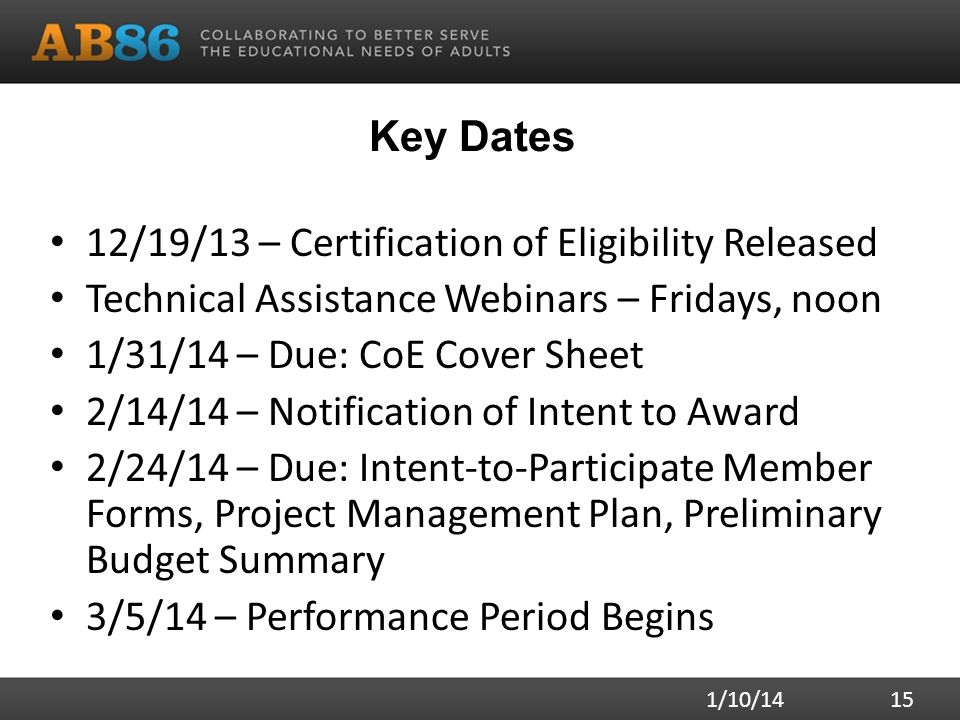 Key Dates 12/19/13 – Certification of Eligibility Released Technical Assistance Webinars – Fridays, noon 1/31/14 – Due: CoE Cover Sheet 2/14/14 – Notification of Intent to Award 2/24/14 – Due: Intent-to-Participate Member Forms, Project Management Plan, Preliminary Budget Summary 3/5/14 – Performance Period Begins 1/10/14 15