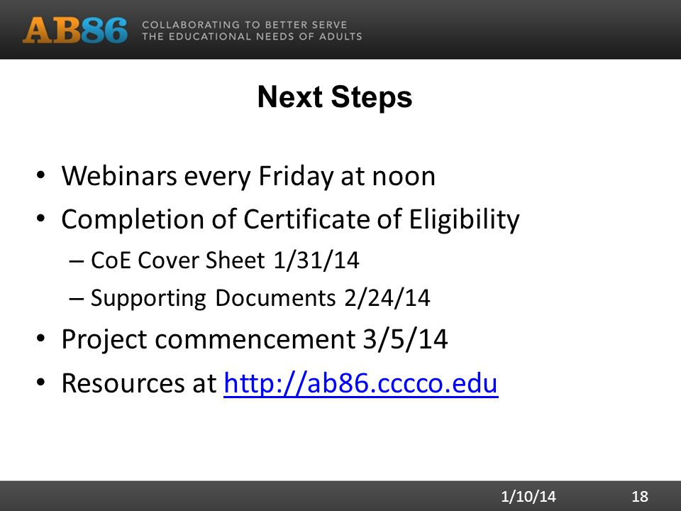 Next Steps Webinars every Friday at noon Completion of Certificate of Eligibility – CoE Cover Sheet 1/31/14 – Supporting Documents 2/24/14 Project commencement 3/5/14 Resources at http://ab86.cccco.eduhttp://ab86.cccco.edu 1/10/14 18