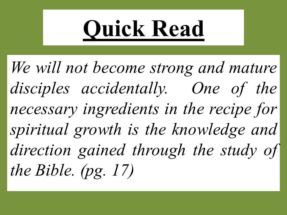 Quick Read We will not become strong and mature disciples accidentally. One of the necessary ingredients in the recipe for spiritual growth is the kno