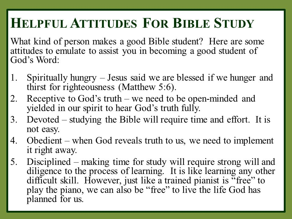 H ELPFUL A TTITUDES F OR B IBLE S TUDY What kind of person makes a good Bible student? Here are some attitudes to emulate to assist you in becoming a