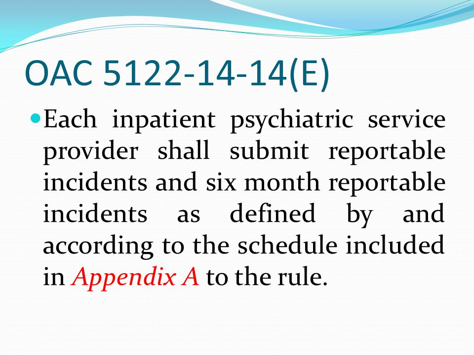 OAC 5122-14-14(E) Each inpatient psychiatric service provider shall submit reportable incidents and six month reportable incidents as defined by and a