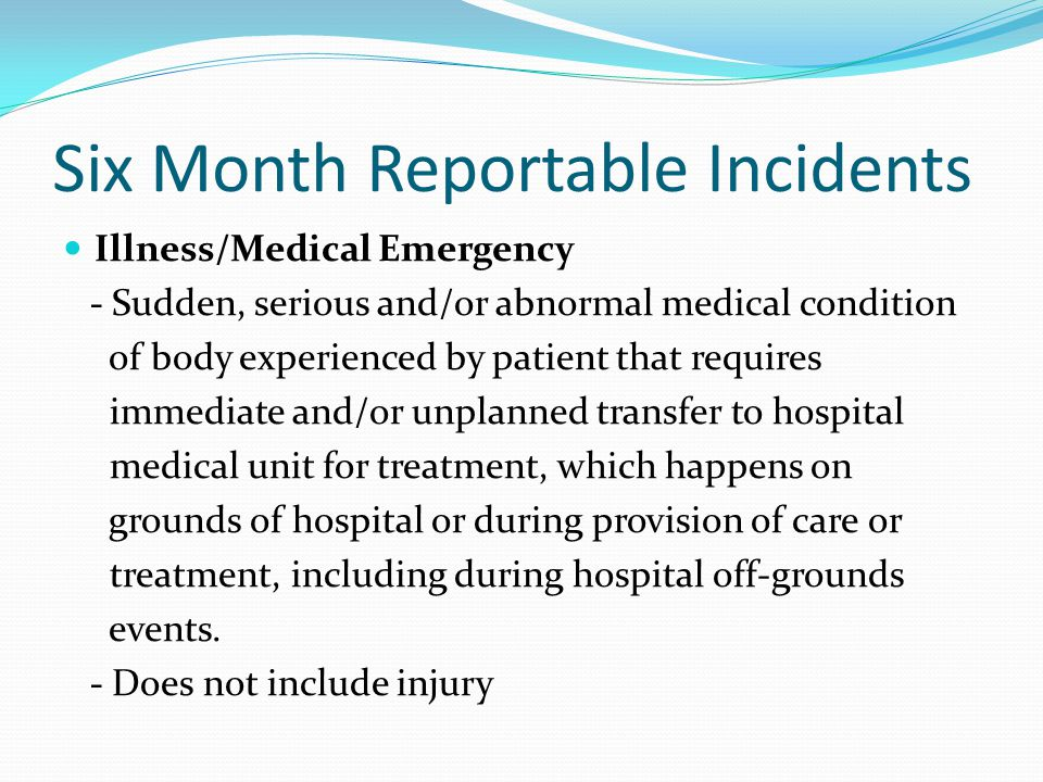 Six Month Reportable Incidents Illness/Medical Emergency - Sudden, serious and/or abnormal medical condition of body experienced by patient that requi