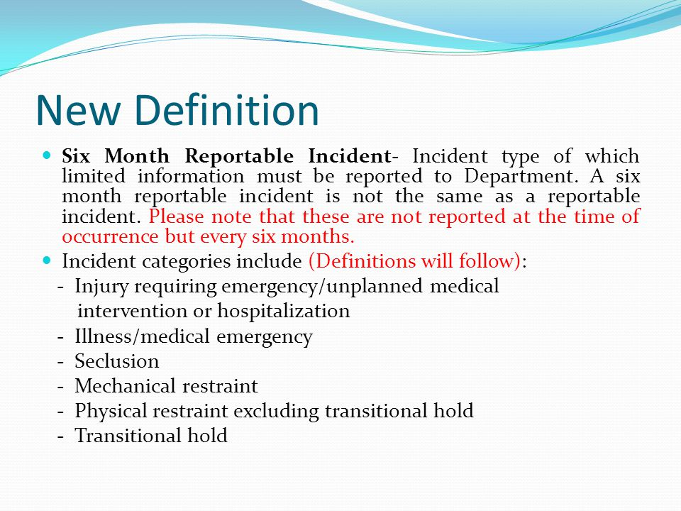 Six Month Reportable Incidents Seclusion - Staff intervention that involves involuntary confinement of patient alone in room where patient is physically prevented from leaving - Aggregate total number of all episodes of seclusion and aggregate total minutes of all seclusion episodes ○ Age 17 and Under ○ Age 18 and Over