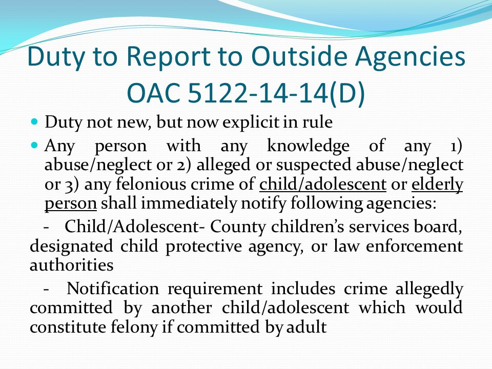 Duty to Report to Outside Agencies OAC 5122-14-14(D) Duty not new, but now explicit in rule Any person with any knowledge of any 1) abuse/neglect or 2