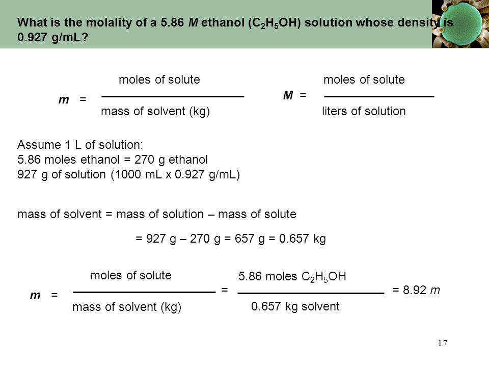 17 What is the molality of a 5.86 M ethanol (C 2 H 5 OH) solution whose density is 0.927 g/mL? m =m = moles of solute mass of solvent (kg) M = moles o