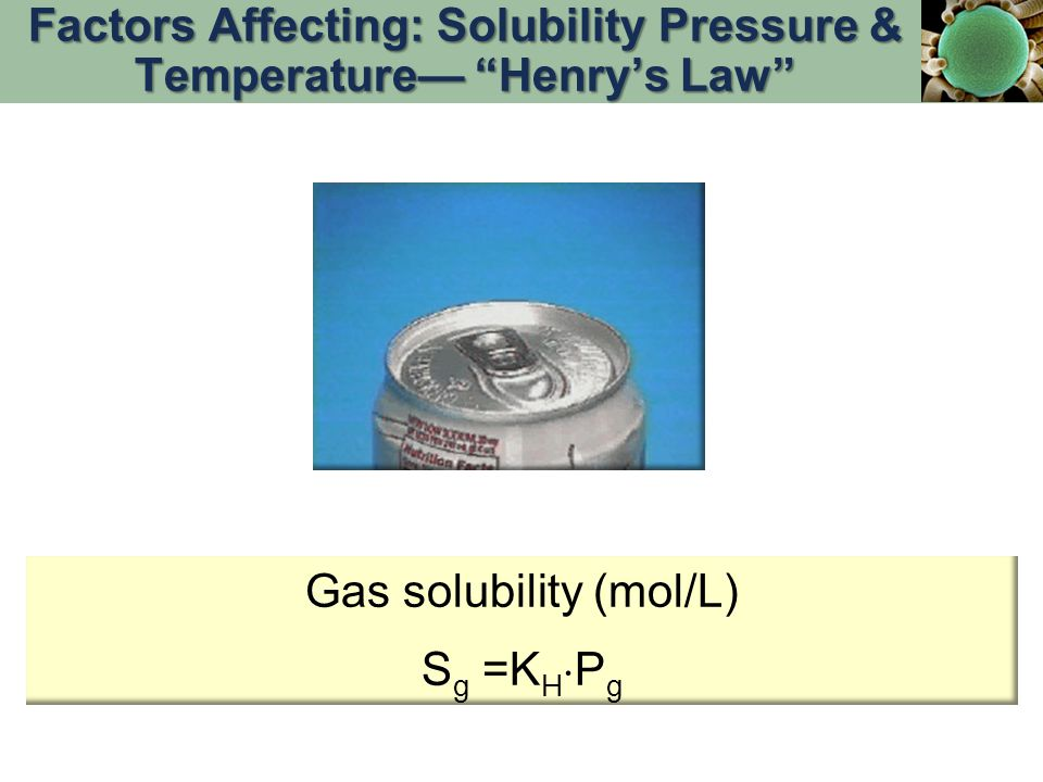 "Gas solubility (mol/L) S g =K H  P g Factors Affecting: Solubility Pressure & Temperature— ""Henry's Law"""