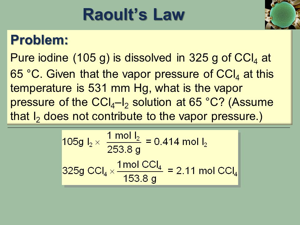 Problem: Pure iodine (105 g) is dissolved in 325 g of CCl 4 at 65 °C. Given that the vapor pressure of CCl 4 at this temperature is 531 mm Hg, what is