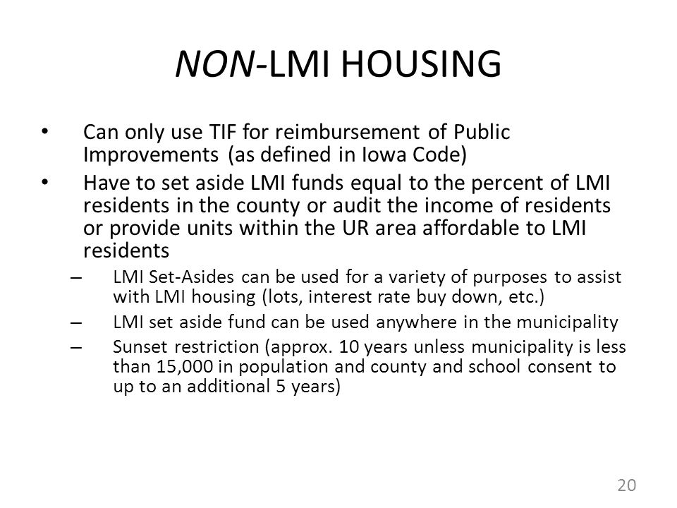 NON-LMI HOUSING Can only use TIF for reimbursement of Public Improvements (as defined in Iowa Code) Have to set aside LMI funds equal to the percent of LMI residents in the county or audit the income of residents or provide units within the UR area affordable to LMI residents – LMI Set-Asides can be used for a variety of purposes to assist with LMI housing (lots, interest rate buy down, etc.) – LMI set aside fund can be used anywhere in the municipality – Sunset restriction (approx.