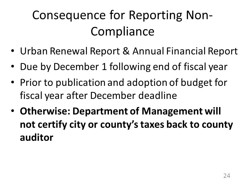 Consequence for Reporting Non- Compliance Urban Renewal Report & Annual Financial Report Due by December 1 following end of fiscal year Prior to publication and adoption of budget for fiscal year after December deadline Otherwise: Department of Management will not certify city or county's taxes back to county auditor 24