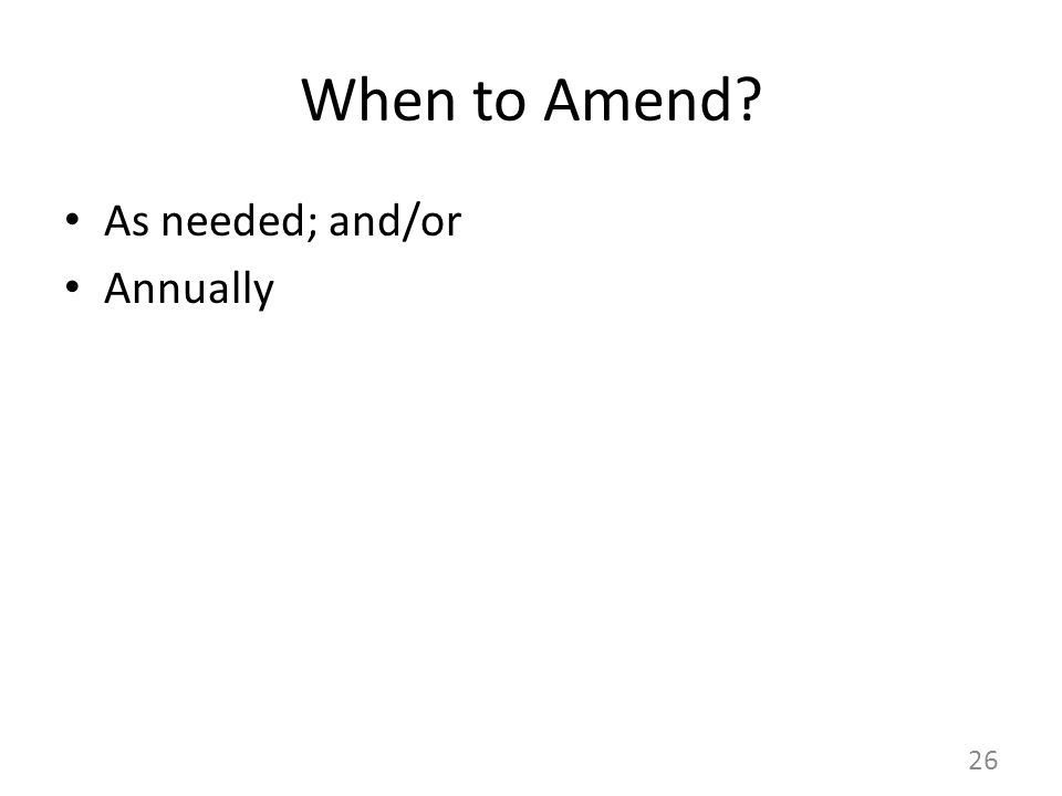 When to Amend As needed; and/or Annually 26