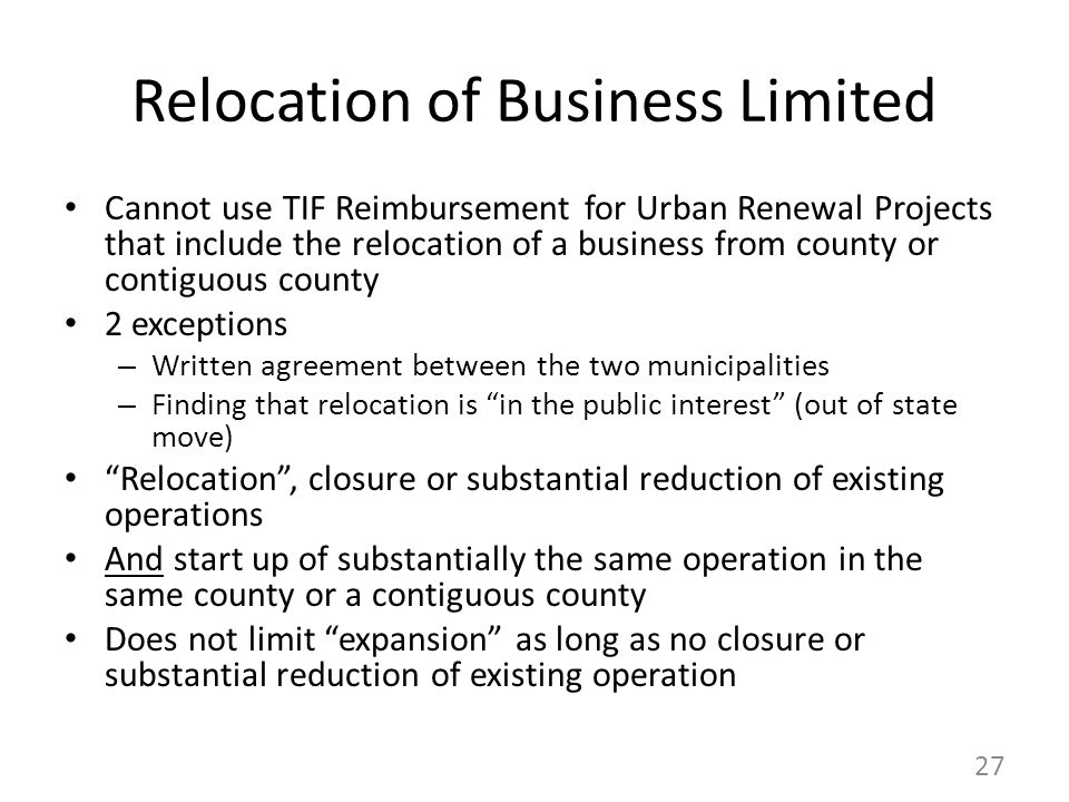 Relocation of Business Limited Cannot use TIF Reimbursement for Urban Renewal Projects that include the relocation of a business from county or contiguous county 2 exceptions – Written agreement between the two municipalities – Finding that relocation is in the public interest (out of state move) Relocation , closure or substantial reduction of existing operations And start up of substantially the same operation in the same county or a contiguous county Does not limit expansion as long as no closure or substantial reduction of existing operation 27