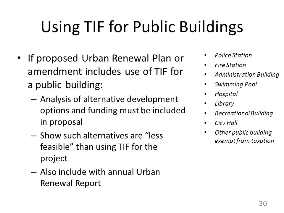 Using TIF for Public Buildings If proposed Urban Renewal Plan or amendment includes use of TIF for a public building: – Analysis of alternative development options and funding must be included in proposal – Show such alternatives are less feasible than using TIF for the project – Also include with annual Urban Renewal Report Police Station Fire Station Administration Building Swimming Pool Hospital Library Recreational Building City Hall Other public building exempt from taxation 30
