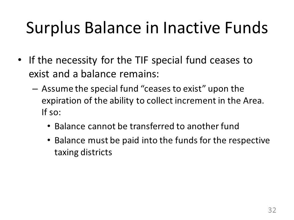 Surplus Balance in Inactive Funds If the necessity for the TIF special fund ceases to exist and a balance remains: – Assume the special fund ceases to exist upon the expiration of the ability to collect increment in the Area.